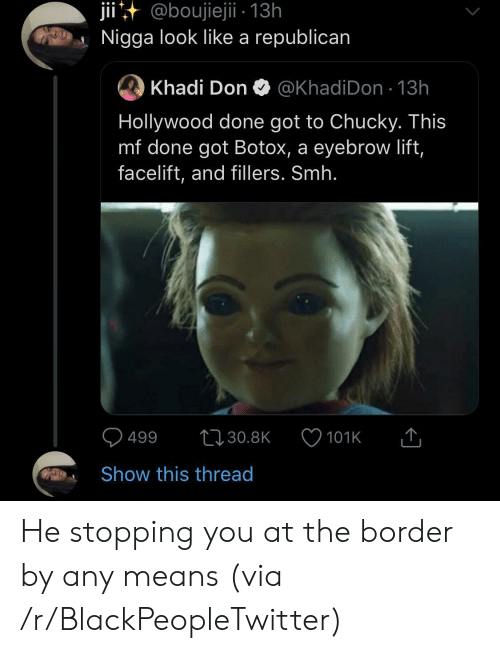 republican: jii@boujiejii - 13h  Nigga look like a republican  Khadi Don  @KhadiDon 13h  Hollywood done got to Chucky. This  mf done got Botox, a eyebrow lift,  facelift, and fillers. Smh.  499  t30.8K  101K  Show this thread He stopping you at the border by any means (via /r/BlackPeopleTwitter)
