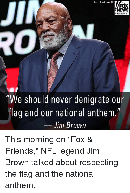 "Friends, Memes, and News: JII  Perry Knotts via AP  FOX  NEWS  chan n el  0  ""We should never denigrate our  flag and our national anthem  Jim Brown This morning on ""Fox & Friends,"" NFL legend Jim Brown talked about respecting the flag and the national anthem."