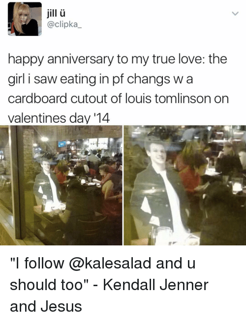 "Jesus, Kendall Jenner, and Love: jill  @clipka  happy anniversary to my true love: the  girl i saw eating in pf changs w a  cardboard cutout of louis tomlinson on  valentines day '14 ""I follow @kalesalad and u should too"" - Kendall Jenner and Jesus"
