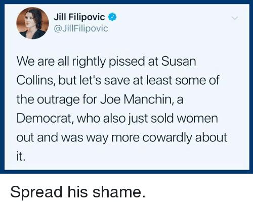 Rightly: Jill Filipovic<  @JillFilipovic  We are all rightly pissed at Susan  Collins, but let's save at least some of  the outrage for Joe Manchin, a  Democrat, who also just sold women  out and was way more cowardly about  it. Spread his shame.