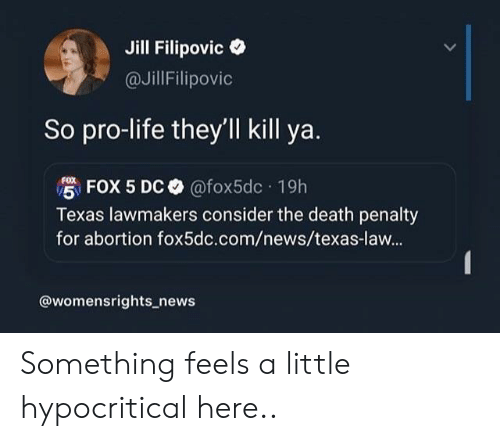 death penalty: Jill Filipovic  @JillFilipovic  So pro-life they'll kill ya.  FOX 5 DC @fox5dc 19h  Texas lawmakers consider the death penalty  for abortion fox5dc.com/news/texas-law...  @womensrights_news Something feels a little hypocritical here..