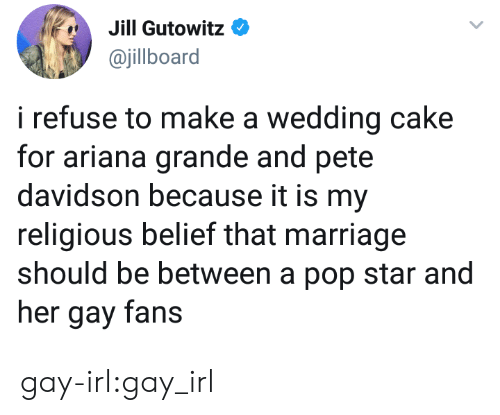 Wedding Cake: Jill Gutowit:0  ajillboard  i refuse to make a wedding cake  for ariana grande and pete  davidson because it is my  religious belief that marriage  should be between a pop star and  her gay fans gay-irl:gay_irl