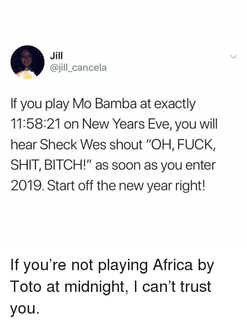 """Wes: Jill  @jill_cancela  If you play Mo Bamba at exactly  11:58:21 on New Years Eve, you will  hear Sheck Wes shout """"OH, FUCK,  SHIT, BITCH!"""" as soon as you enter  2019. Start off the new year right! If you're not playing Africa by Toto at midnight, I can't trust you."""
