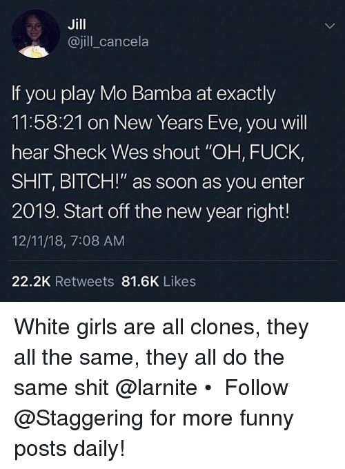 """Wes: Jill  @jill_cancela  If you play Mo Bamba at exactly  11:58:21 on New Years Eve, you will  hear Sheck Wes shout """"OH, FUCK,  SHIT, BITCH!"""" as soon as you enter  2019. Start off the new year right!  12/11/18, 7:08 AM  22.2K Retweets 81.6K Likes White girls are all clones, they all the same, they all do the same shit @larnite • ➫➫➫ Follow @Staggering for more funny posts daily!"""