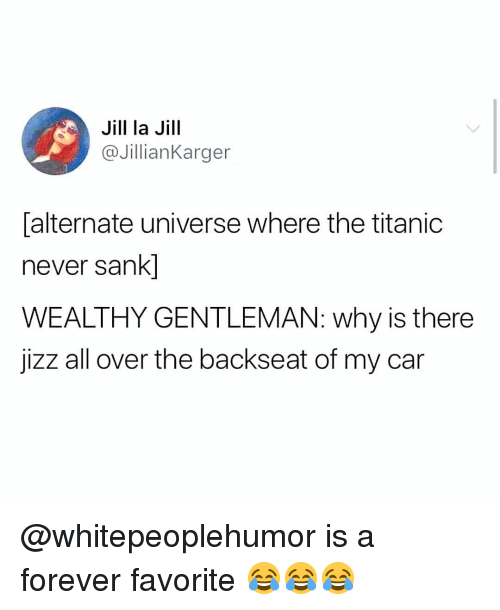 alternate universe: Jill la Jill  @JillianKarger  alternate universe where the titanic  never sank]  WEALTHY GENTLEMAN: why is there  jizz all over the backseat of my car @whitepeoplehumor is a forever favorite 😂😂😂