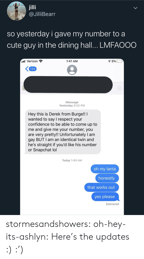 Verizon: jilli  @JilliBearr  so yesterday i gave my number to a  cute guy in the dining hall... LMFAOOO  l Verizon  1:41 AM  1 5%  124  iMessage  Yesterday 9:52 PM  Hey this is Derek from Burge!!  wanted to say I respect your  confidence to be able to come up to  me and give me your number, you  are very pretty!! Unfortunately I am  gay BUT I am an identical twin and  he's straight if you'd like his number  or Snapchat lol  Today 1:40 AM  oh my lanta  honestly  that works out  yes please  Delivered stormesandshowers: oh-hey-its-ashlyn:    Here's the updates :)     :')