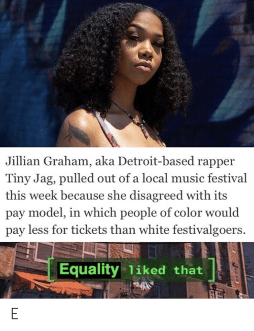 Pulled Out: Jillian Graham, aka Detroit-based rapper  Tiny Jag, pulled out of a local music festival  this week because she disagreed with its  pay model, in which people of color would  pay less for tickets than white festivalgoers.  Equality 1iked that E