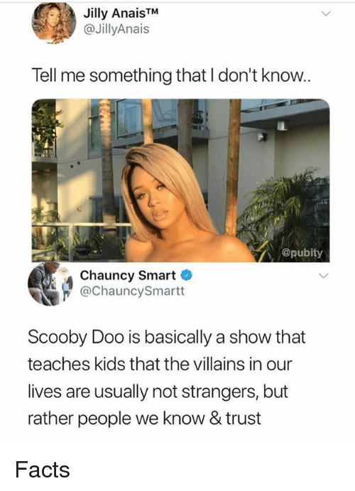 Facts, Memes, and Scooby Doo: Jilly AnaisTM  @JillyAnais  Tell me something that I don't know..  @pubity  Chauncy Smart  @ChauncySmartt  Scooby Doo is basically a show that  teaches kids that the villains in our  lives are usually not strangers, but  rather people we know & trust Facts