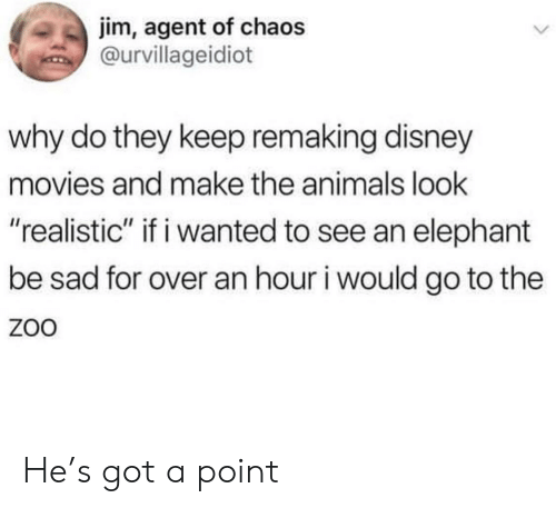 "Disney Movies: jim, agent of chaos  @urvillageidiot  why do they keep remaking disney  movies and make the animals look  ""realistic"" if i wanted to see an elephant  be sad for over an hour i would go to the  ZoO He's got a point"