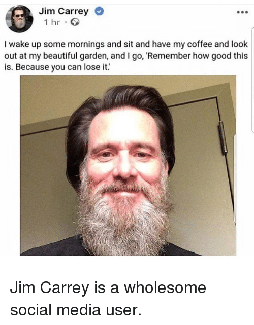 Beautiful, Jim Carrey, and Social Media: Jim Carrey  1 hr  I wake up some mornings and sit and have my coffee and look  out at my beautiful garden, and I go, Remember how good this  is. Because you can loseit <p>Jim Carrey is a wholesome social media user.</p>
