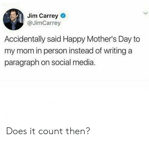 Jim Carrey: Jim Carrey  @JimCarrey  Accidentally said Happy Mother's Day to  my mom in person instead of writing a  paragraph on social media. Does it count then?