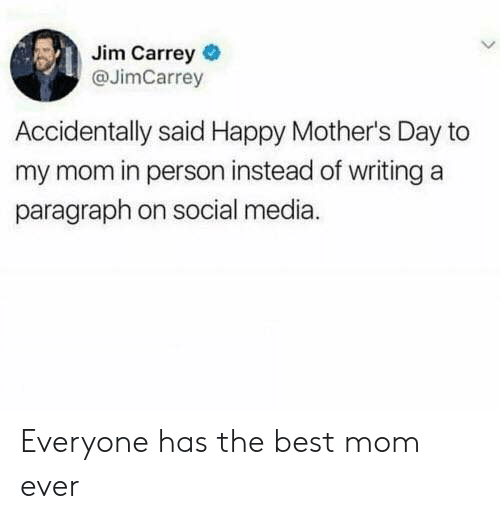 Jim Carrey: Jim Carrey  @JimCarrey  Accidentally said Happy Mother's Day to  my mom in person instead of writing a  paragraph on social media. Everyone has the best mom ever