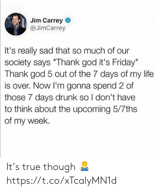 "It's Friday: Jim Carrey  @JimCarrey  It's really sad that so much of our  society says ""Thank god it's Friday""  Thank god 5 out of the 7 days of my life  is over. Now I'm gonna spend 2 of  those 7 days drunk so I don't have  to think about the upcoming 5/7ths  of my week. It's true though 🤷‍♂️ https://t.co/xTcalyMN1d"