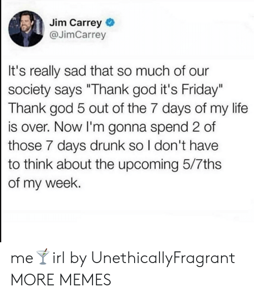 "It's Friday: Jim Carrey  @JimCarrey  It's really sad that so much of our  society says ""Thank god it's Friday""  Thank god 5 out of the 7 days of my life  is over. Now I'm gonna spend 2 of  those 7 days drunk so I don't have  to think about the upcoming 5/7ths  of my week. me🍸irl by UnethicallyFragrant MORE MEMES"