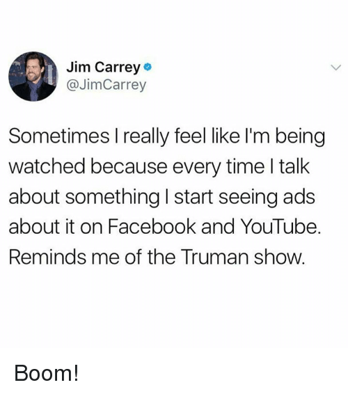 Facebook, Jim Carrey, and Memes: Jim Carrey  @JimCarrey  Sometimes I really feel like I'm being  watched because every time l talk  about something I start seeing ads  about it on Facebook and YouTube.  Reminds me of the Truman show. Boom!