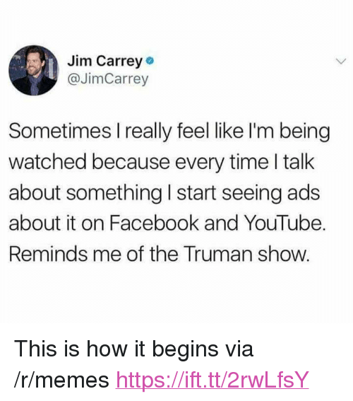 """Facebook, Jim Carrey, and Memes: Jim Carrey  @JimCarrey  Sometimes I really feel like I'm being  watched because every time I talk  about something I start seeing ads  about it on Facebook and YouTube.  Reminds me of the Truman show. <p>This is how it begins via /r/memes <a href=""""https://ift.tt/2rwLfsY"""">https://ift.tt/2rwLfsY</a></p>"""
