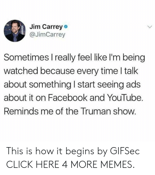 truman: Jim Carrey  @JimCarrey  Sometimes I really feel like I'm being  watched because every time I talk  about something I start seeing ads  about it on Facebook and YouTube.  Reminds me of the Truman show. This is how it begins by GIFSec CLICK HERE 4 MORE MEMES.