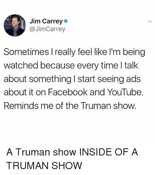 truman: Jim Carrey  @JimCarrey  Sometimes I really feel like l'm being  watched because every time l talk  about something I start seeing ads  about it on Facebook and YouTube.  Reminds me of the Truman show. A Truman show INSIDE OF A TRUMAN SHOW