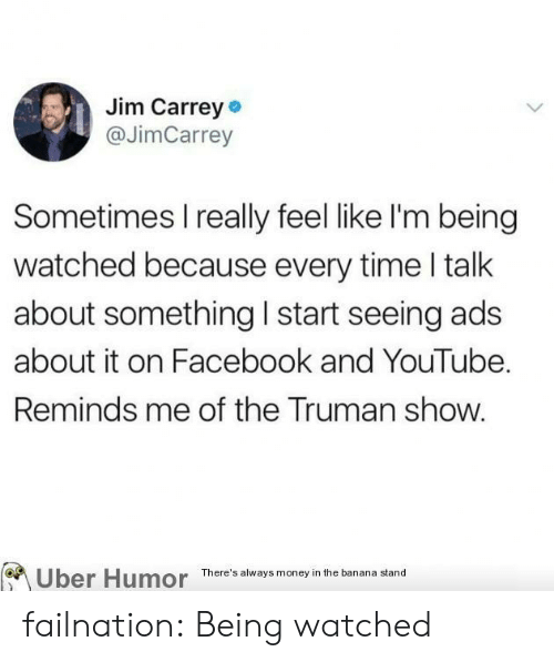 truman: Jim Carrey  @JimCarrey  Sometimes I really feel like l'm being  watched because every time l talk  about something I start seeing ads  about it on Facebook and YouTube.  Reminds me of the Truman show.  Uber Humor  There's always money in the banana stand failnation:  Being watched