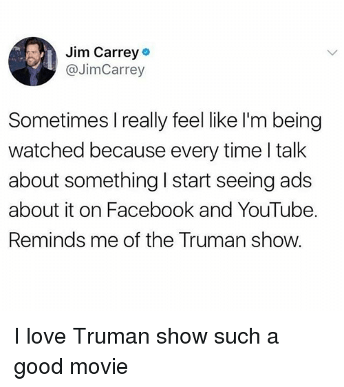 truman: Jim Carrey  @JimCarrey  Sometimes Ireally feel like l'm being  watched because every time l talk  about something I start seeing ads  about it on Facebook and YouTube.  Reminds me of the Truman show. I love Truman show such a good movie