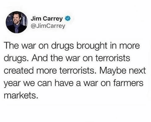 Jim Carrey: Jim Carrey  @JimCarrey  The war on drugs brought in more  drugs. And the war on terrorists  created more terrorists. Maybe next  year we can have a war on farmers  markets.