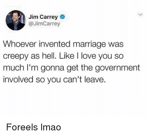 i love you so much: Jim Carrey  @JimCarrey  Whoever invented marriage was  creepy as hell. Like I love you so  much I'm gonna get the government  involved so you can't leave. Foreels lmao