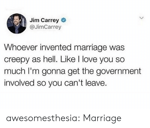 love you so much: Jim Carrey  @JimCarrey  Whoever invented marriage was  creepy as hell. Like I love you so  much I'm gonna get the government  involved so you can't leave. awesomesthesia:  Marriage