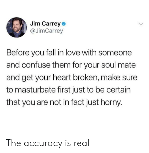accuracy: Jim Carrey o  @JimCarrey  Before you fall in love with someone  and confuse them for your soul mate  and get your heart broken, make sure  to masturbate first just to be certain  that you are not in fact just horny. The accuracy is real