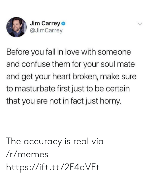 accuracy: Jim Carrey o  @JimCarrey  Before you fall in love with someone  and confuse them for your soul mate  and get your heart broken, make sure  to masturbate first just to be certain  that you are not in fact just horny. The accuracy is real via /r/memes https://ift.tt/2F4aVEt