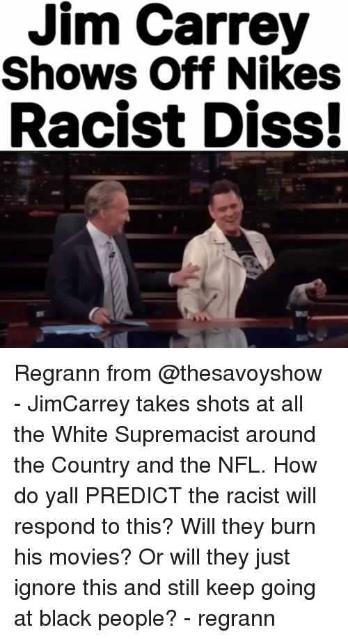Ignore This: Jim Carrey  Shows Off Nikes  Racist Diss! Regrann from @thesavoyshow - JimCarrey takes shots at all the White Supremacist around the Country and the NFL. How do yall PREDICT the racist will respond to this? Will they burn his movies? Or will they just ignore this and still keep going at black people? - regrann