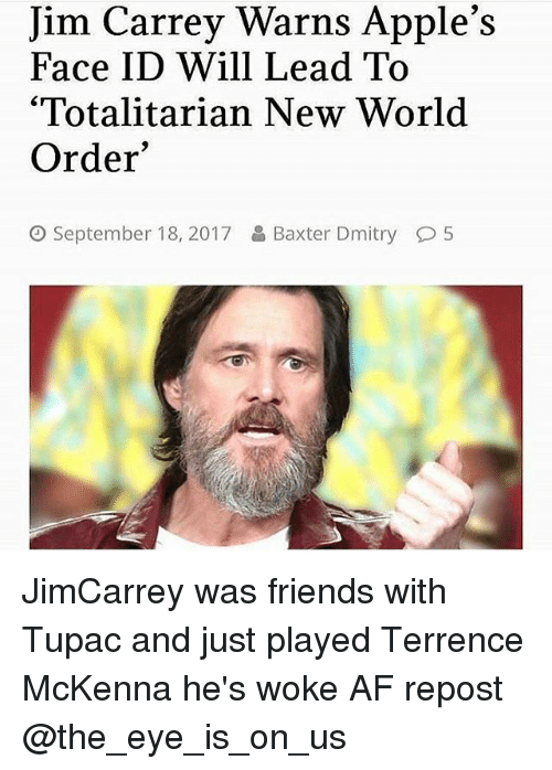 """Af, Friends, and Jim Carrey: Jim Carrey Warns Apple's  Face ID Will Lead To  '""""Totalitarian New World  Order  September 18, 2017  Baxter Dmitry  5 JimCarrey was friends with Tupac and just played Terrence McKenna he's woke AF repost @the_eye_is_on_us"""
