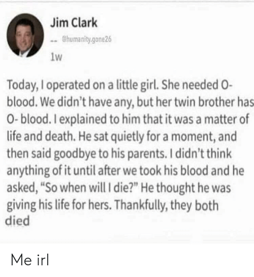 """A Matter: Jim Clark  humanity.gone26  1w  Today, Ioperated on a little girl. She needed O-  blood. We didn't have any, but her twin brother has  0-blood. Iexplained to him that it was a matter of  life and death. He sat quietly for a moment, and  then said goodbye to his parents. I didn't think  anything of it until after we took his blood and he  asked, """"So when will i die?"""" He thought he was  giving his life for hers. Thankfully, they both  died Me irl"""