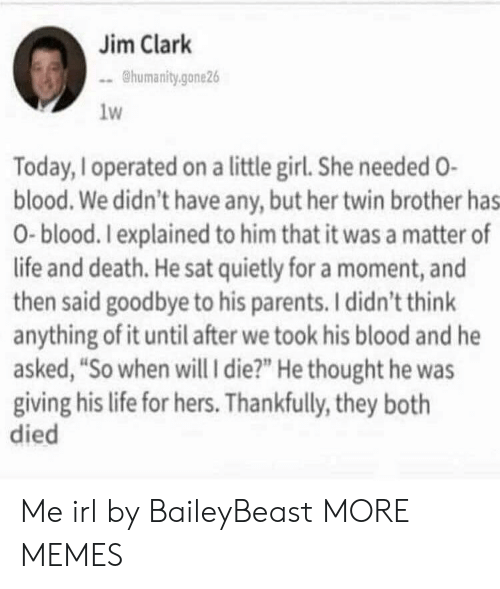 """A Matter: Jim Clark  humanity.gone26  1w  Today, Ioperated on a little girl. She needed O-  blood. We didn't have any, but her twin brother has  0-blood. Iexplained to him that it was a matter of  life and death. He sat quietly for a moment, and  then said goodbye to his parents. I didn't think  anything of it until after we took his blood and he  asked, """"So when will i die?"""" He thought he was  giving his life for hers. Thankfully, they both  died Me irl by BaileyBeast MORE MEMES"""