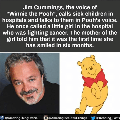 "Beautiful, Children, and Memes: Jim Cummings, the voice of  ""Winnie the Pooh"", calls sick children in  hospitals and talks to them in Pooh's voice.  He once called a little girl in the hospital  who was fighting cancer. The mother of the  girl told him that it was the first time she  has smiled in six months.  f @Amazing Thingofficial O@Amazing.Beautiful. Things  @Trending Posts"