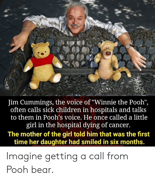 "Mother Of: Jim Cummings, the voice of ""Winnie the Pooh"",  often calls sick children in hospitals and talks  to them in Pooh's voice. He once called a little  girl in the hospital dying of cancer.  The mother of the girl told him that was the first  time her daughter had smiled in six months. Imagine getting a call from Pooh bear."