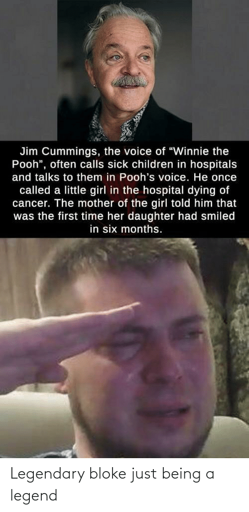 "little girl: Jim Cummings, the voice of ""Winnie the  Pooh"", often calls sick children in hospitals  and talks to them in Pooh's voice. He once  called a little girl in the hospital dying of  cancer. The mother of the girl told him that  was the first time her daughter had smiled  in six months. Legendary bloke just being a legend"