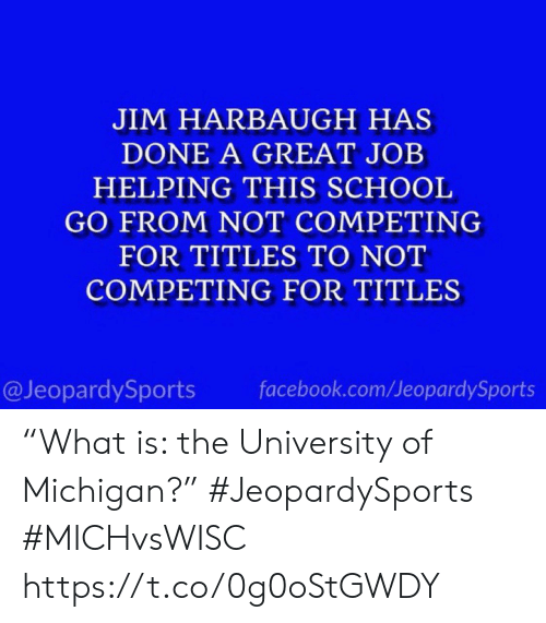 """Michigan: JIM HARBAUGH HAS  DONE A GREAT JOB  HELPING THIS SCHOOL  GO FROM NOT COMPETING  FOR TITLES TO NOT  COMPETING FOR TITLES  @JeopardySports  facebook.com/JeopardySports """"What is: the University of Michigan?"""" #JeopardySports #MICHvsWISC https://t.co/0g0oStGWDY"""