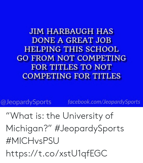 """Michigan: JIM HARBAUGH HAS  DONE A GREAT JOB  HELPING THIS SCHOOL  GO FROM NOT COMPETING  FOR TITLES TO NOT  COMPETING FOR TITLES  @JeopardySports  facebook.com/JeopardySports """"What is: the University of Michigan?"""" #JeopardySports #MICHvsPSU https://t.co/xstU1qfEGC"""