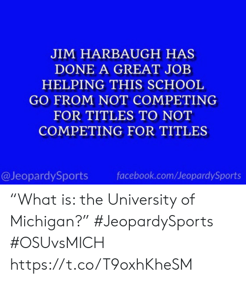 "jim: JIM HARBAUGH HAS  DONE A GREAT JOB  HELPING THIS SCHOOL  GO FROM NOT COMPETING  FOR TITLES TO NOT  COMPETING FOR TITLES  @JeopardySports  facebook.com/JeopardySports ""What is: the University of Michigan?"" #JeopardySports #OSUvsMICH https://t.co/T9oxhKheSM"