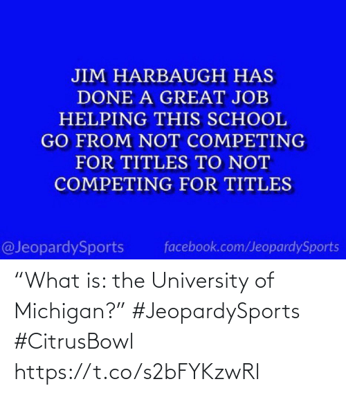 "facebook.com: JIM HARBAUGH HAS  DONE A GREAT JOB  HELPING THIS SCHOOL  GO FROM NOT COMPETING  FOR TITLES TO NOT  COMPETING FOR TITLES  @JeopardySports  facebook.com/JeopardySports ""What is: the University of Michigan?"" #JeopardySports #CitrusBowl https://t.co/s2bFYKzwRl"