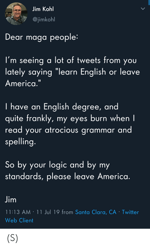 """Maga: Jim Kohl  @jimkohl  Dear maga people:  I'm seeing a lot of tweets from you  lately saying """"learn English or leave  America.""""  I have an English degree, and  quite frankly, my eyes burn when I  read your atrocious grammar and  spelling.  So by your logic and by my  standards, please leave America.  Jim  11:13 AM 11 Jul 19 from Santa Clara, CA - Twitter  Web Client  > (S)"""