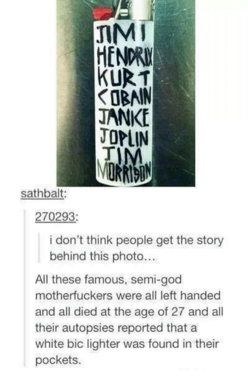 Motherfuck: JIM  KURT  JANKE  OPLIN  sathbalt:  270293  i don't think people get the story  behind this photo...  All these famous, semi-god  motherfuckers were all left handed  and all died at the age of 27 and all  their autopsies reported that a  white bic lighter was found in their  pockets.