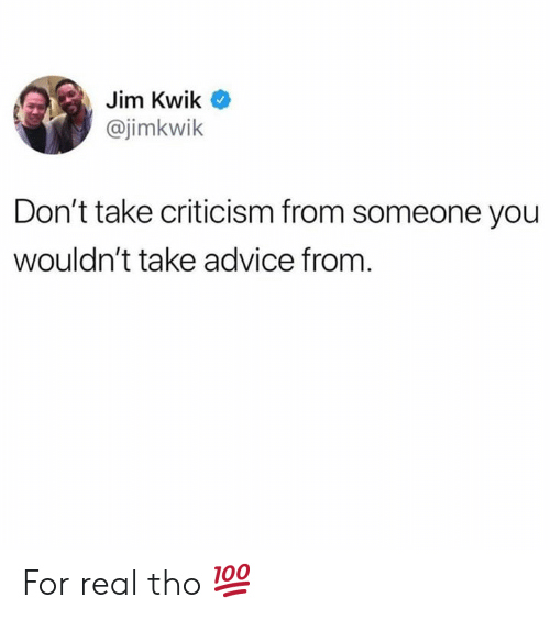 Criticism: Jim Kwik  @jimkwik  Don't take criticism from someone you  wouldn't take advice from. For real tho 💯
