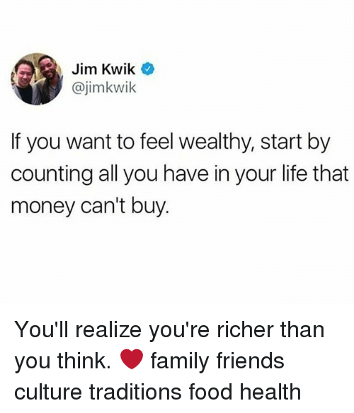 Family, Food, and Friends: Jim Kwik  @jimkwik  If you want to feel wealthy, start by  counting all you have in your life that  money can't buy. You'll realize you're richer than you think. ❤️ family friends culture traditions food health