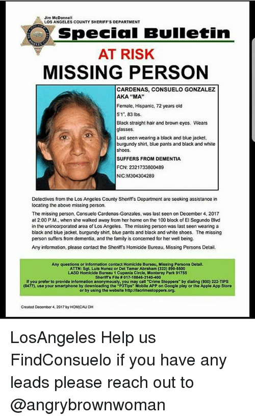 "dialing: Jim McDonnell  LOS ANGELES COUNTY SHERIFF'S DEPARTMENT  Special Bulletin  AT RISK  MISSING PERSON  CARDENAS, CONSUELO GONZALEZ  AKA ""MA""  Female, Hispanic, 72 years old  5'1, 83 lbs.  Black straight hair and brown eyes. Wears  glasses  Last seen wearing a black and blue jacket,  burgundy shirt, blue pants and black and white  shoes.  SUFFERS FROM DEMENTIA  FCN: 2321733800489  NIC M304304289  Detectives from the Los Angeles County Sheriffs Department are seeking assistance in  locating the above missing person.  The missing person, Consuelo Cardenas-Gonzales, was last seen on December 4, 2017  at 2:00 P.M., when she walked away from her home on the 100 block of El Segundo Blvd  in the unincorporated area of Los Angeles. The missing person was last seen wearing a  black and blue jacket, burgundy shirt, blue pants and black and white shoes. The missing  person suffers from dementia, and the family is concerned for her well being.  Any information, please contact the Sheriffs Homicide Bureau, Missing Persons Detail  Any questions or information contact Homicide Buroau, Missing Persons Dotail  ATTN: Sgt. Luls Nunez or Dot Tamar Abraham (323) 890-5500  LASD Homicide Bureau 1 Cupania Circlo, Montorey Park 91755  Sheriff's Filo # 017-18846-21 40-400  If you profor to provide information anonymously, you may call-crimo Stoppers"" by dialing (800) 222-TIPS  (8477), use your smartphono by downloading tho ""P3Tips"" Mobilo APP on Google play or the Applo App Storo  or by using tho wobsito http:/nacrimostoppors.org  Created December 4, 2017 by HOMICAU DH LosAngeles Help us FindConsuelo if you have any leads please reach out to @angrybrownwoman"