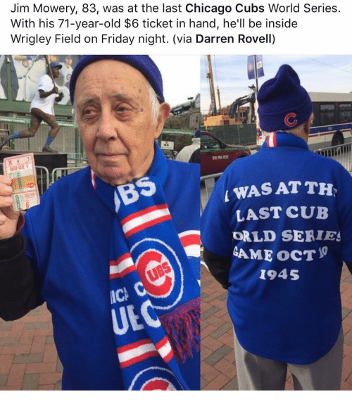 Wrigley: Jim Mowery, 83, was at the last Chicago Cubs World Series.  With his 71-year-old $6 ticket in hand, he'll be inside  Wrigley Field on Friday night. (via Darren Rovell)  L WASATTH,  LAST CUB  ORLD SERIES  GAME ocT  1945