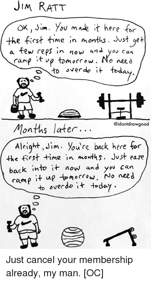 Funny, Nerd, and Time: JiM RAT  ox, Jim. You mase it here for  a few reps in now and yov can  the first me in months. Jvst get  tomorrow. No neRd  to 'verde it tod  fump tv  @idontdrawgood  Months later...  A right, Jim. you're back here for  the frst time in owths. Just eare  back into it now  and you can  ramp it ap tomorcow. No nee.d  to overdo it toda