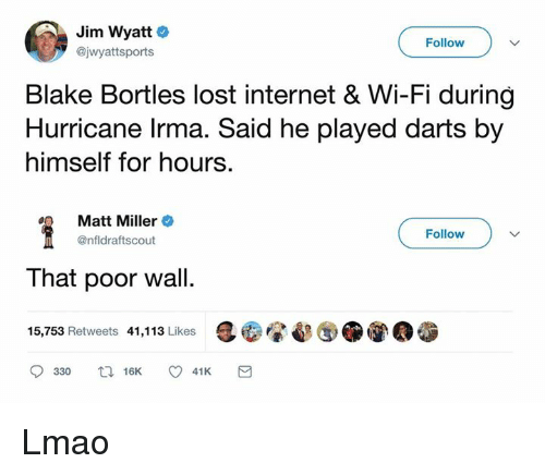 internets: Jim Wyatt  @jwyattsports  Follow  Blake Bortles lost internet & Wi-Fi during  Hurricane lrma. Said he played darts by  himself for hours.  Matt Miller +  @nfldraftscout  Follow  That poor wall.  15,753 Retweets 41,113 Likes Lmao