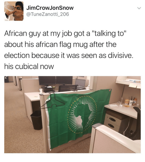 """divisive: JimCrowJonSnow  @TuneZanotti_206  African guy at my job got a """"talking to""""  about his african flag mug after the  election because it was seen as divisive  his cubical now"""