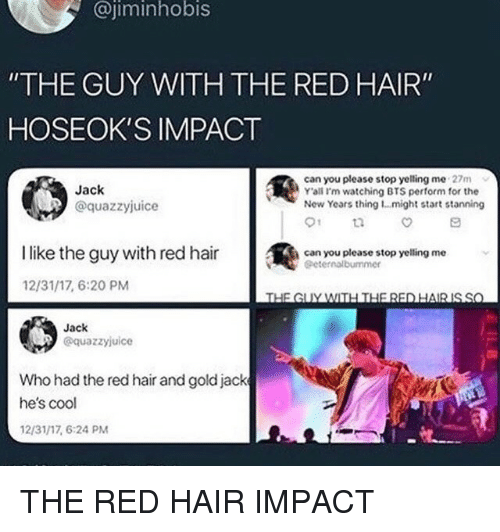 "red hair: @jiminhobis  ""THE GUY WITH THE RED HAIR""  HOSEOK'S IMPACT  Jack  @quazzyjuice  can you please stop yelling me 27m  Y'ali I'm watching BTS perform for the  New Years thing 1...might start stanning  01  İlike the guy with red hair  @  can you please stop yelling me  Geternalbummer  12/31/17, 6:20 PM  Jack  @quazzyjuice  Who had the red hair and goldjack  he's cool  12/31/17, 6:24 PM THE RED HAIR IMPACT"